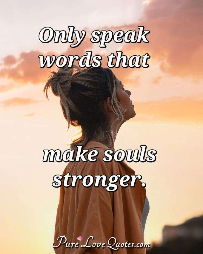 Only speak words that make souls stronger.