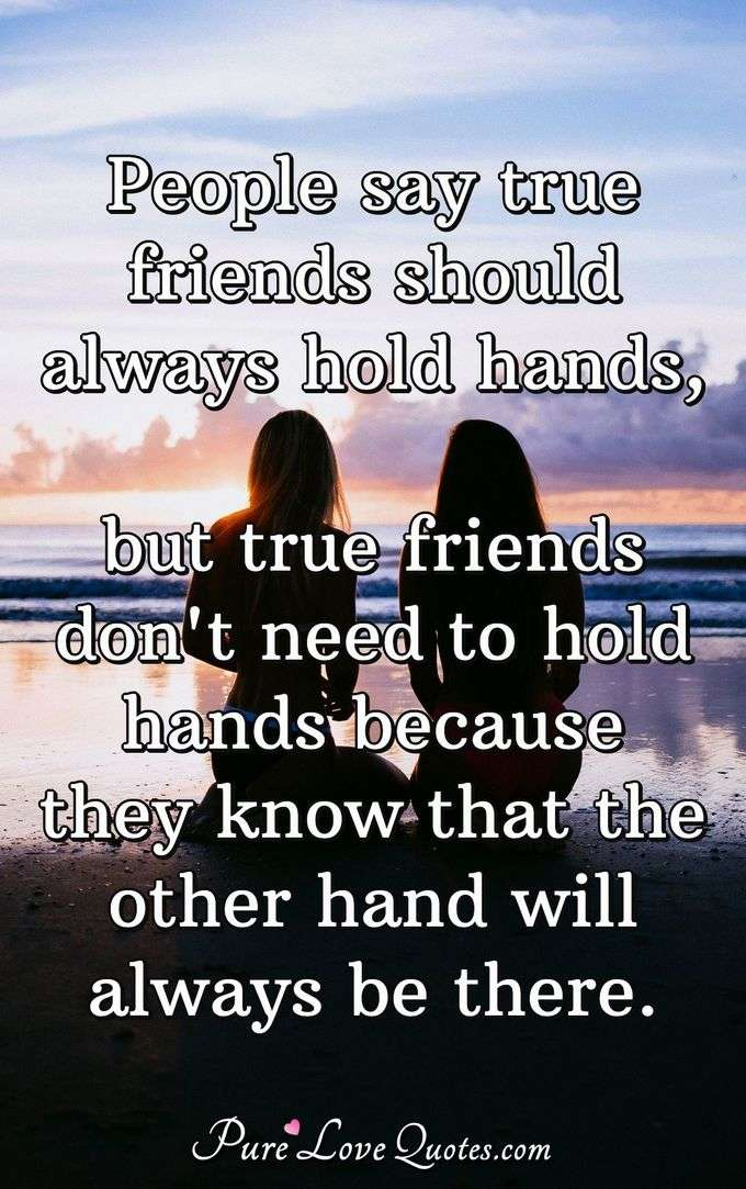 People say true friends should always hold hands, but true friends don't need to hold hands because they know that the other hand will always be there.