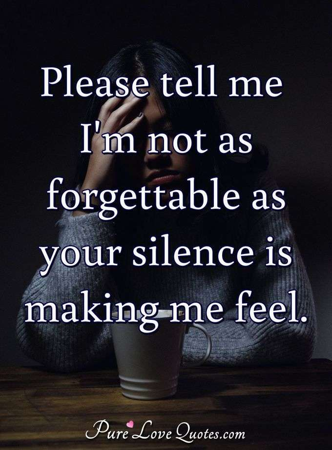 Please tell me I'm not as forgettable as your silence is making me feel.