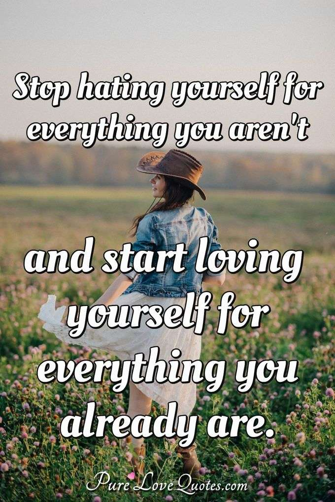 Stop Hating Yourself For Everything You Arenu0027t And Start Loving Yourself  For Everything You