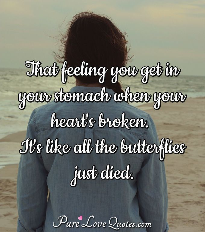 That feeling you get in your stomach when your heart's broken. It's like all the butterflies just died.