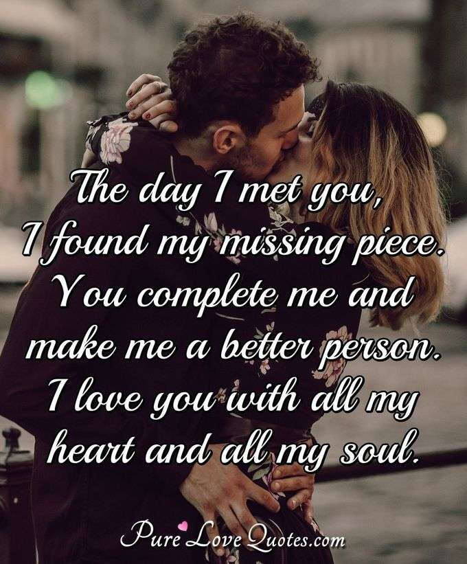 The day I met you, I found my missing piece. You complete me and make me a better person. I love you with all my heart and all my soul. - Anonymous