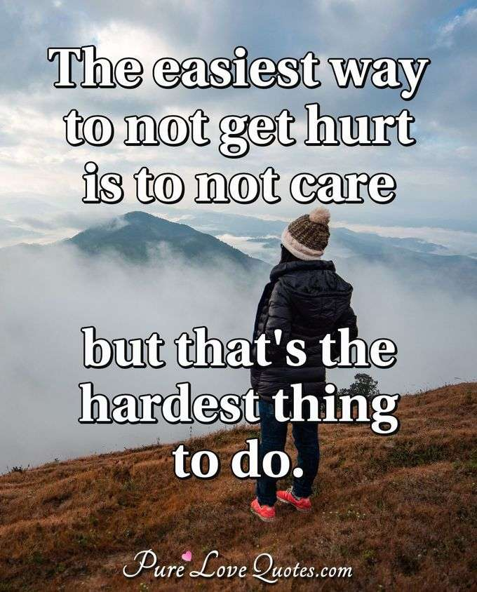 The easiest way to not get hurt is to not care but that's the hardest thing to do.