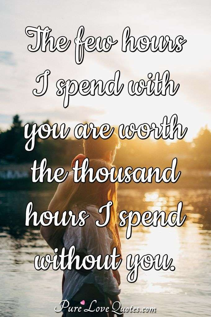 The few hours I spend with you are worth the thousand hours I spend without you. - Anonymous