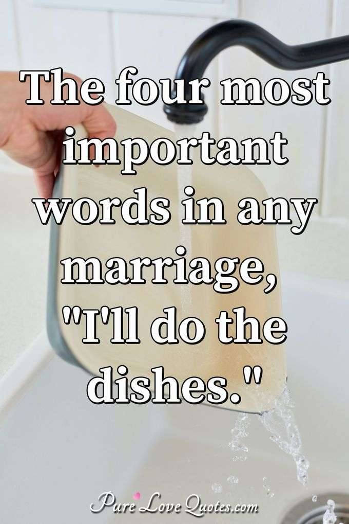 "The four most important words in any marriage, ""I'll do the dishes."""