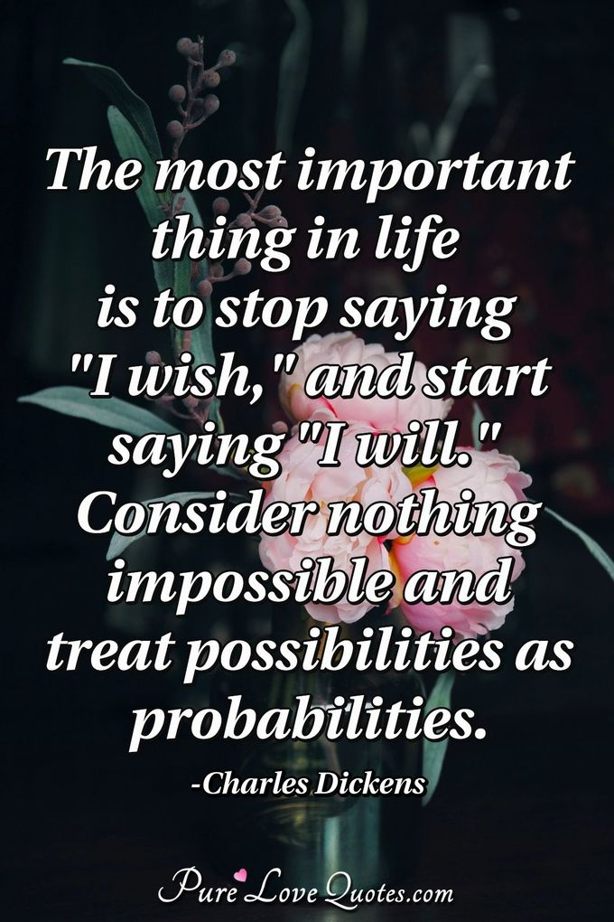 "The most important thing in life is to stop saying ""I wish,"" and start saying ""I will."" 