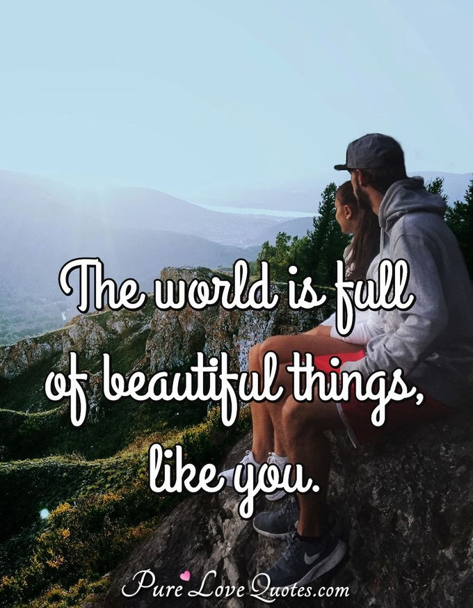 The world is full of beautiful things, like you. - Anonymous