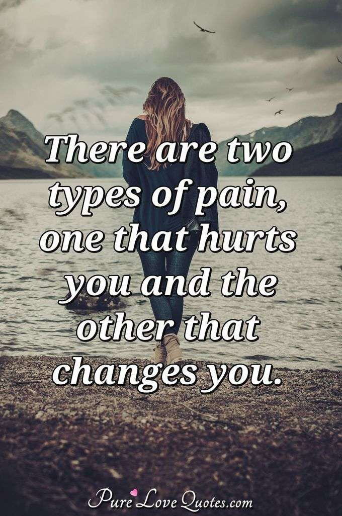 There Are Two Types Of Pain One That Hurts You And The Other That