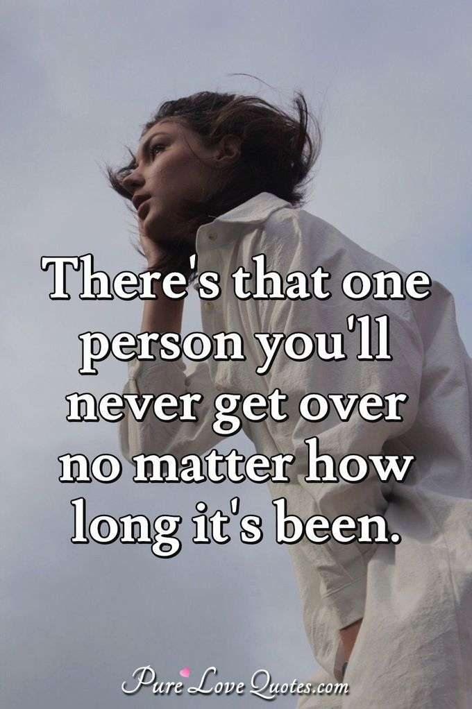 There's that one person you'll never get over no matter how long it's been.