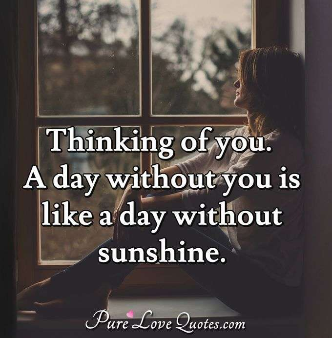 Thinking of you. A day without you is like a day without sunshine. - Anonymous