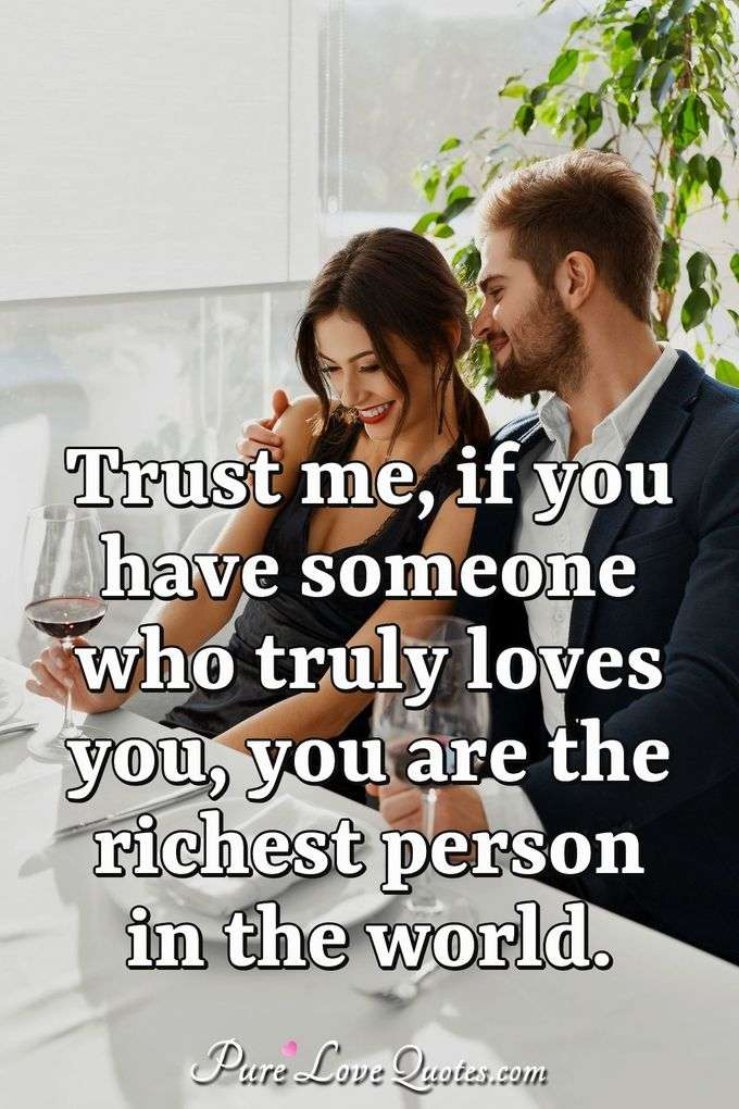 Trust me, if you have someone who truly loves you, you are the richest person in the world. - Anonymous