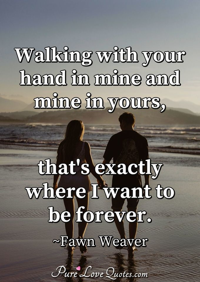 Walking with your hand in mine and mine in yours, that's exactly where I want to be forever. - Fawn Weaver