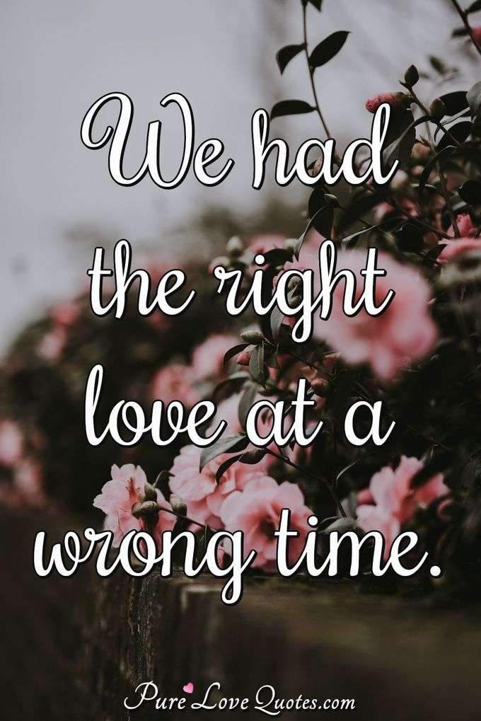 right love at the wrong time Right person just the wrong time but in reality, there's no such thing on the one hand: yes, context is king there are totally going to be people you date due to timing — people who represent what you need most at that point in your life people who look and feel like living and breathing manifestations of what you want.