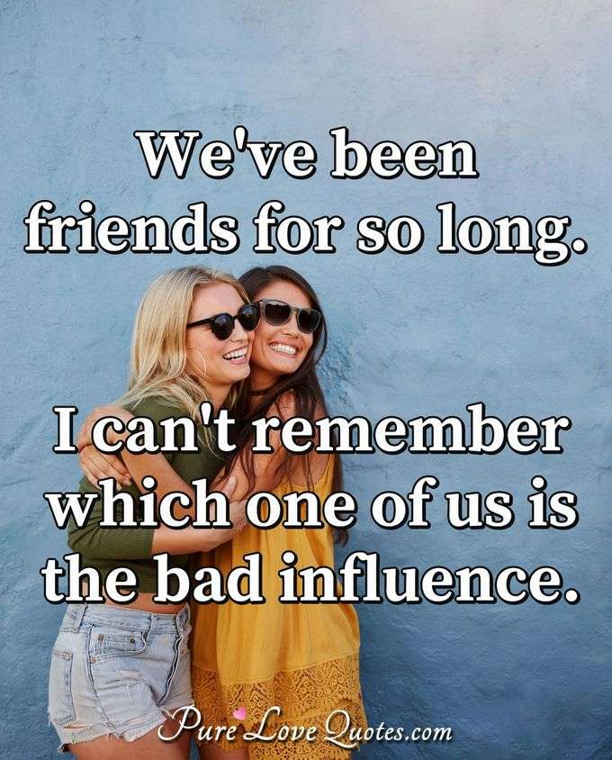 We've been friends for so long. I can't remember which one of us is the bad influence. - Anonymous