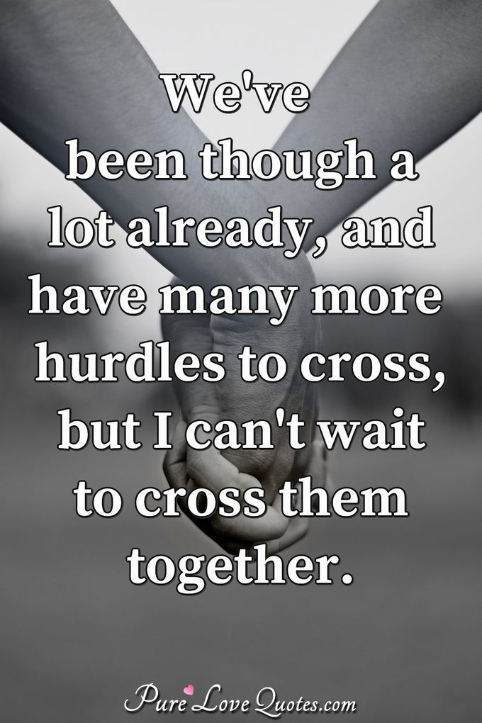 We've been though a lot already, and have many more hurdles to cross, but I can't wait to cross them together. - Anonymous