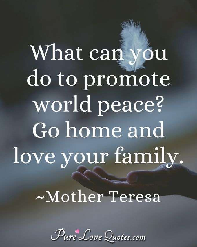 What can you do to promote world peace? Go home and love your family.