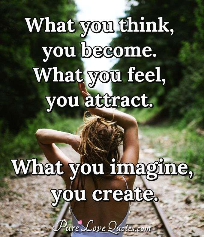 What you think, you become. What you feel, you attract. What you imagine, you create.