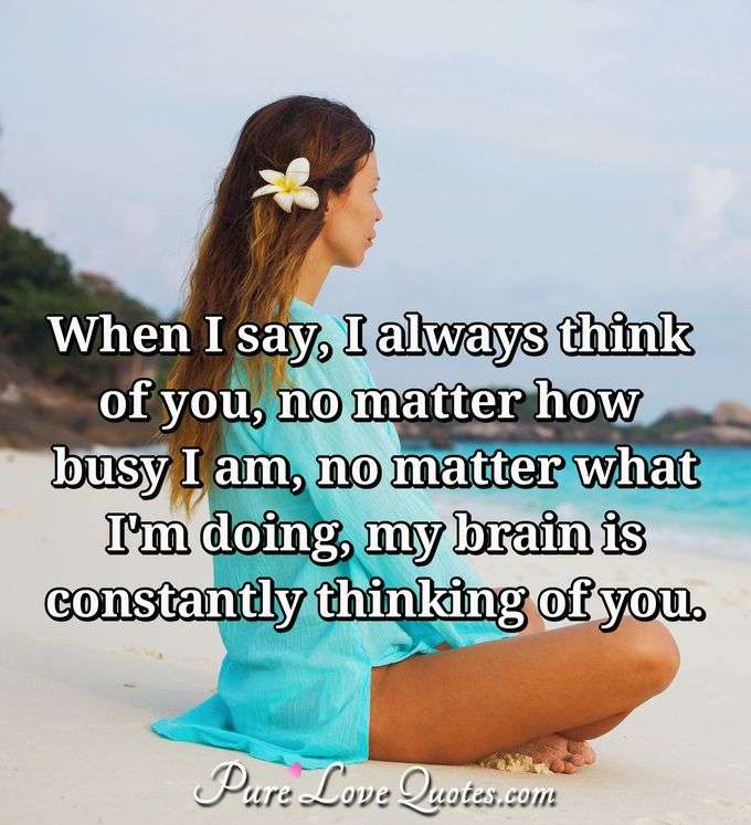 When I say, I always think of you, no matter how busy I am, no matter what I'm doing, my brain is constantly thinking of you. - Anonymous