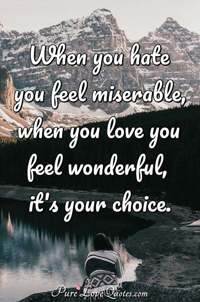 when you hate you feel miserable when you love you feel