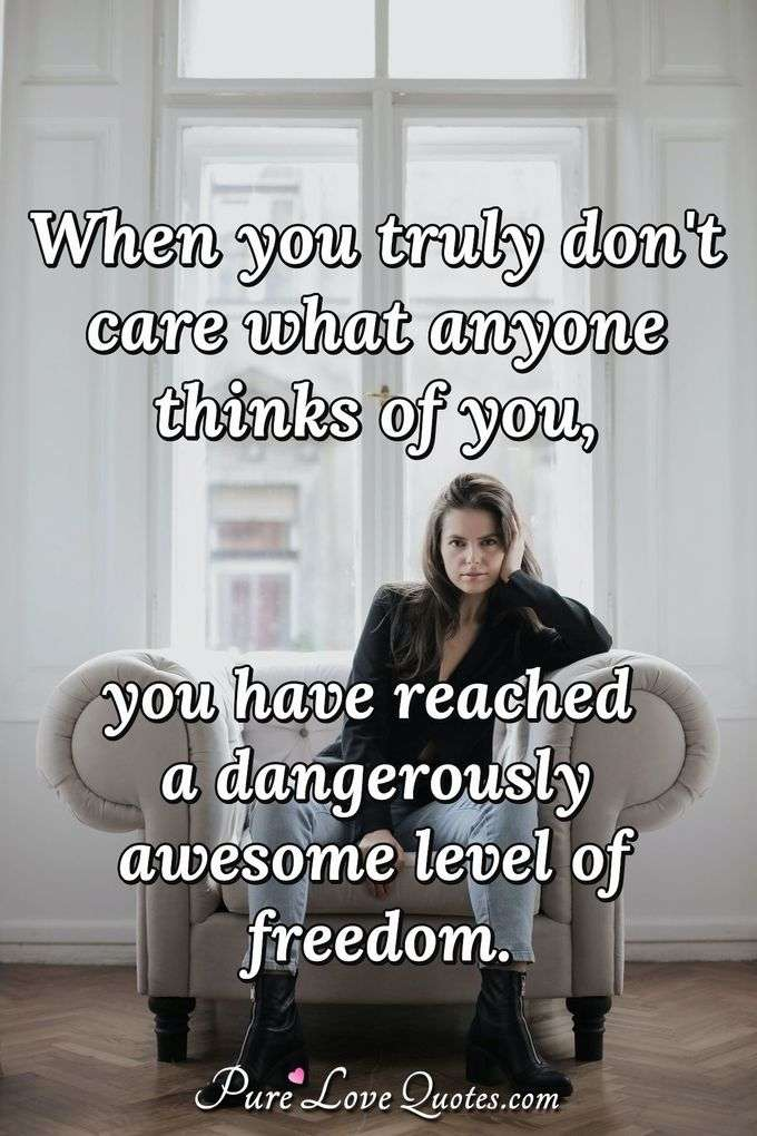 When you truly don't care what anyone thinks of you, you have reached a dangerously awesome level of freedom. - Anonymous