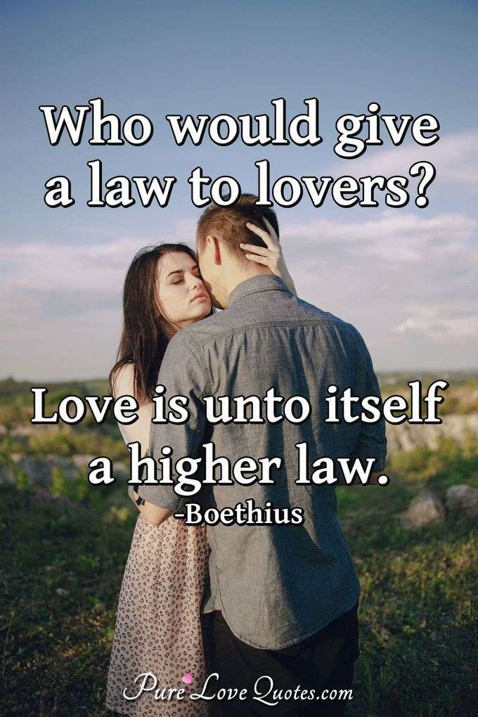 Who would give a law to lovers? Love is unto itself a higher law.