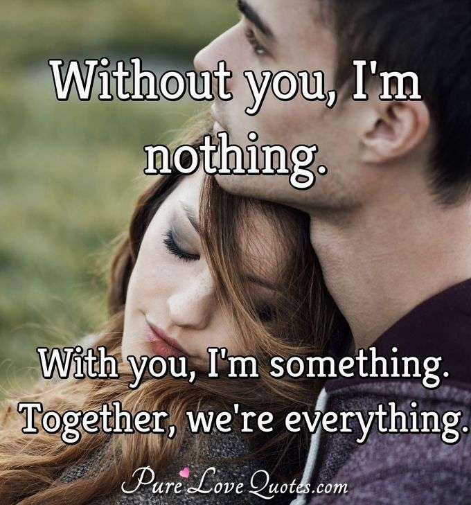 Without you, I'm nothing. With you, I'm something. Together, we're everything. - Anonymous