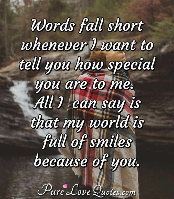Words fall short whenever I want to tell you how special you are to me. All I  can say is that my world is full of smiles because of you.