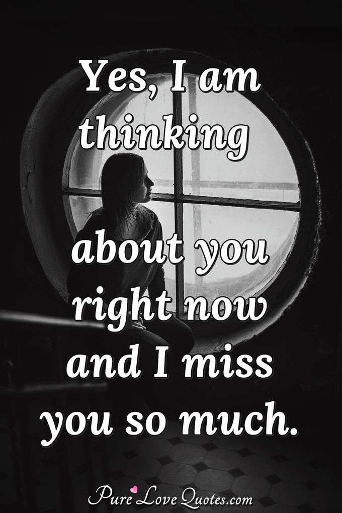 Yes, I am thinking about you right now and I miss you so much. - Anonymous