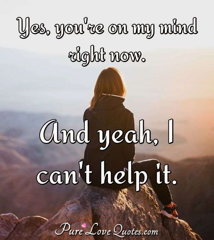 Yes, you're on my mind right now. And yeah, I can't help it. - Anonymous