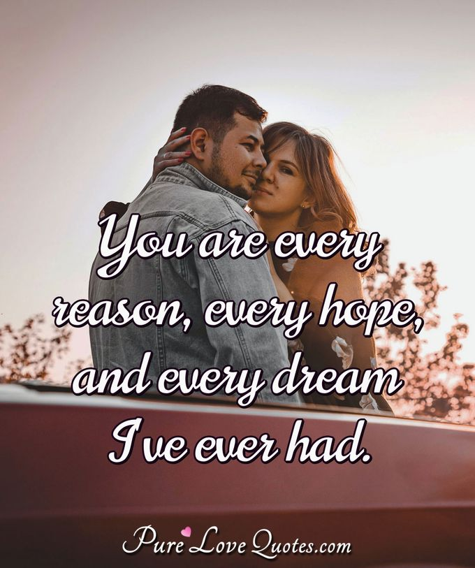 You are every reason, every hope, and every dream I've ever had.