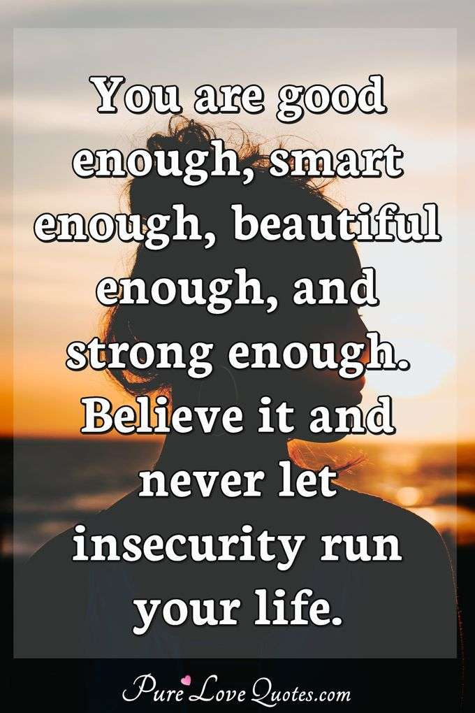 You are good enough, smart enough, beautiful enough, and strong enough. Believe it and never let insecurity run your life. - Anonymous