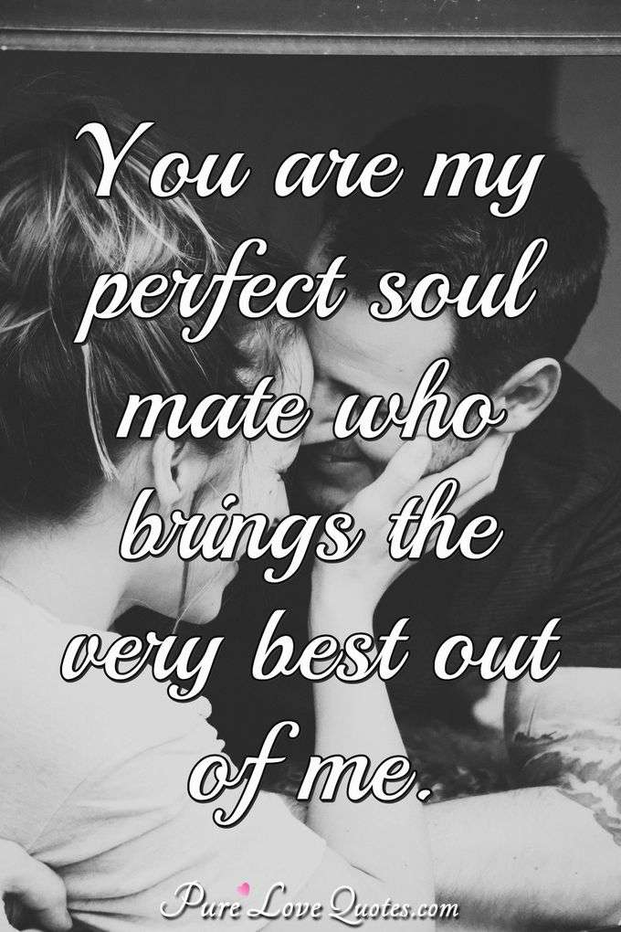 You Are My Perfect Soul Mate Who Brings The Very Best Out Of Me.