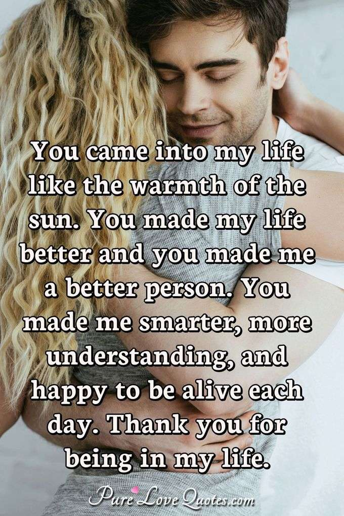 You came into my life like the warmth of the sun. You made my life better and you made me a better person. You made me smarter, more understanding, and happy to be alive each day. Thank you for being in my life. - Anonymous