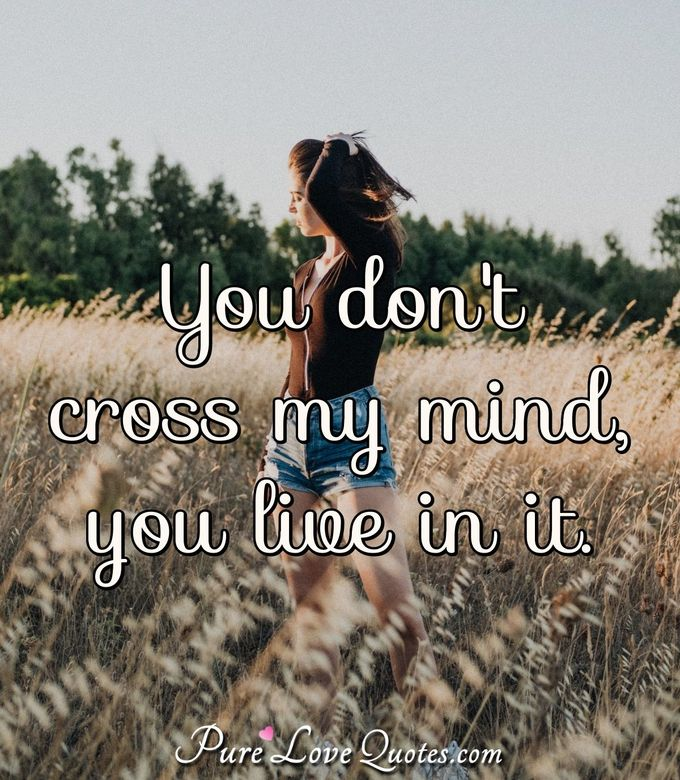 You don't cross my mind, you live in it.