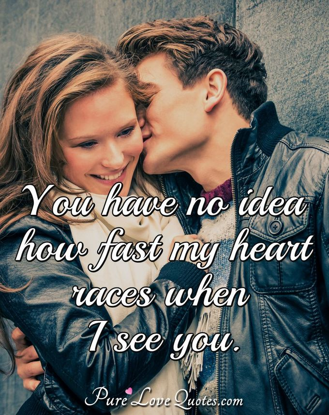 You have no idea how fast my heart races when I see you.