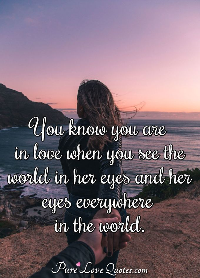 You know you are in love when you see the world in her eyes and her eyes everywhere in the world.