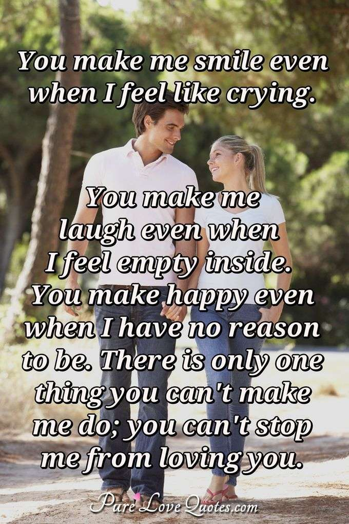 You make me smile even when I feel like crying. You make me laugh even when I feel empty inside. You make happy even when I have no reason to be. There is only one thing you can't make me do; you can't stop me from loving you. - Anonymous