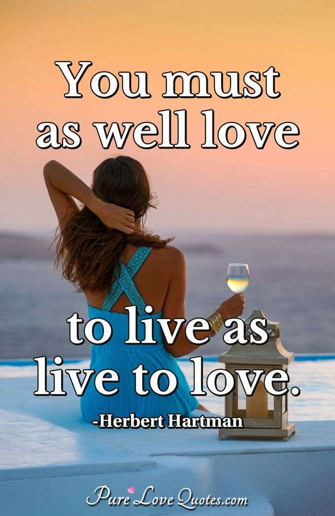 You must as well love to live as live to love.