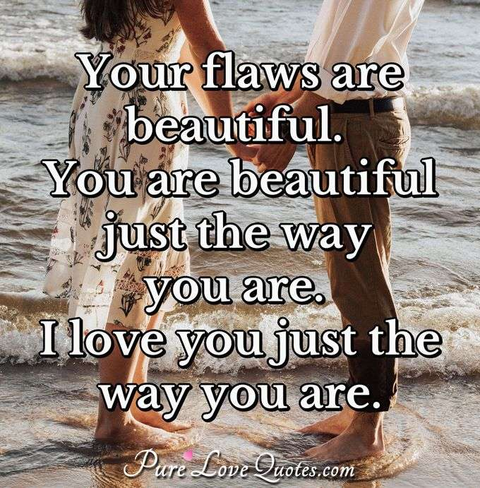 Your flaws are beautiful. You are beautiful just the way you are. I love you just the way you are. - Anonymous