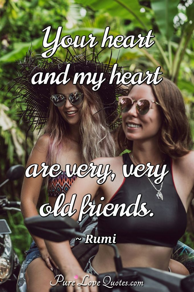 Your heart and my heart are very, very old friends.