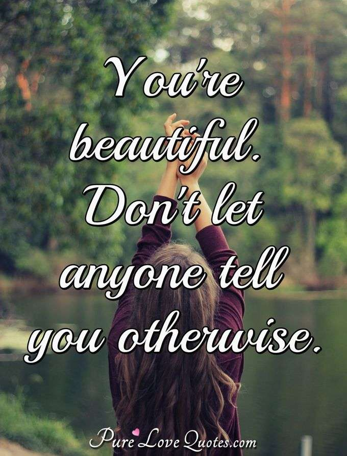You're beautiful. Don't let anyone tell you otherwise. - Anonymous