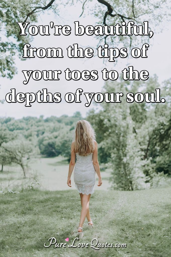 You're beautiful, from the tips of your toes to the depths of your soul. - Anonymous