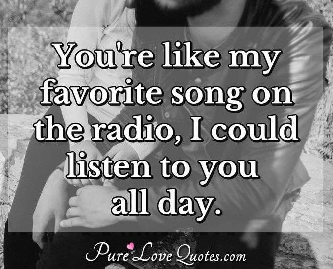 You're like my favorite song on the radio, I could listen to you all day.