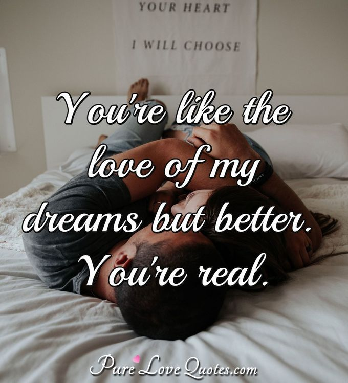 You're like the love of my dreams but better. You're real.