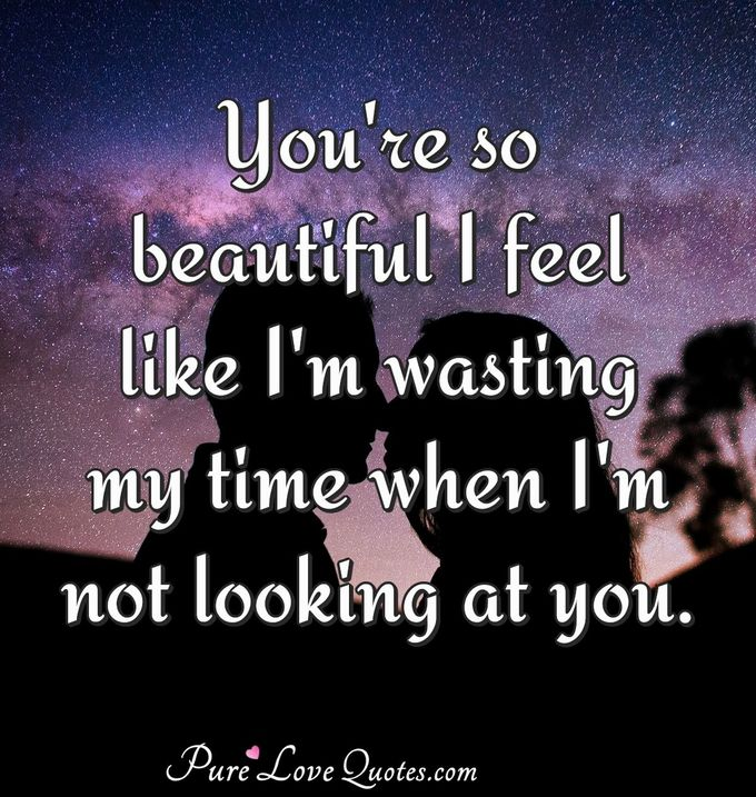 You're so beautiful I feel like I'm wasting my time when I'm not looking at you. - Anonymous