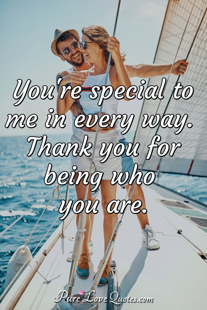 You're special to me in every way. Thank you for being who you are. - Anonymous