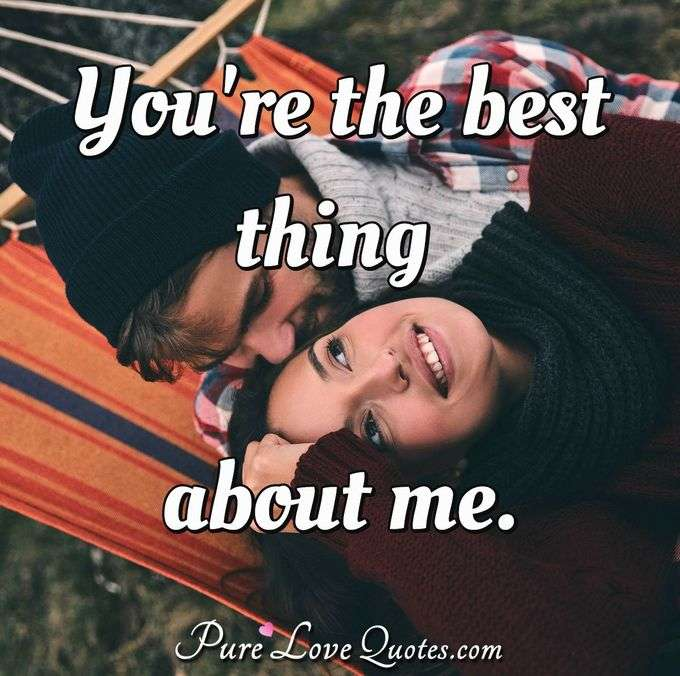 You're the best thing about me.