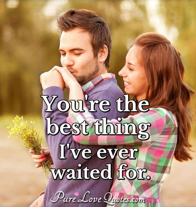 You're the best thing I've ever waited for.