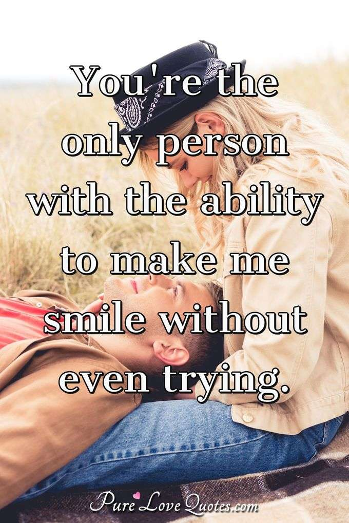 You're the only person with the ability to make me smile without even trying. - Anonymous