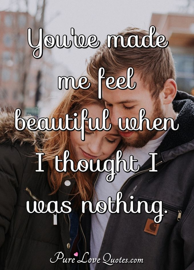 You've made me feel beautiful when I thought I was nothing.